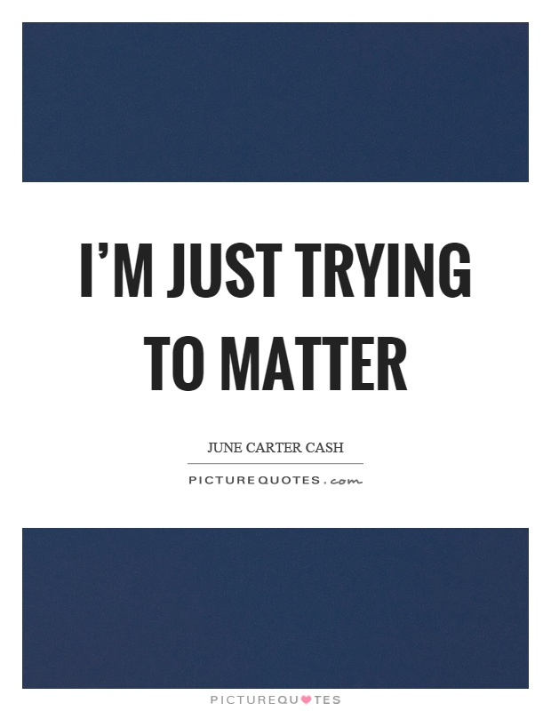 I'm just trying to matter Picture Quote #1