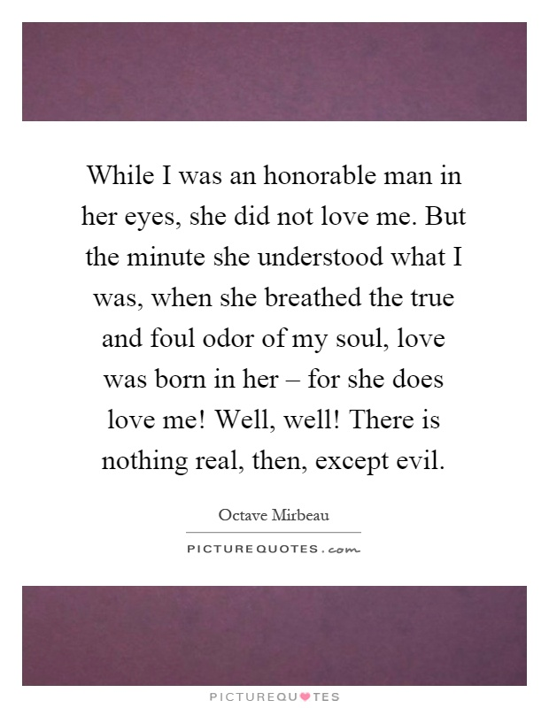 While I was an honorable man in her eyes, she did not love me. But the minute she understood what I was, when she breathed the true and foul odor of my soul, love was born in her – for she does love me! Well, well! There is nothing real, then, except evil Picture Quote #1