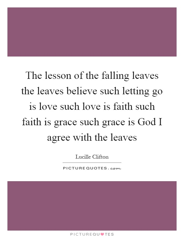 The lesson of the falling leaves the leaves believe such letting go is love such love is faith such faith is grace such grace is God I agree with the leaves Picture Quote #1