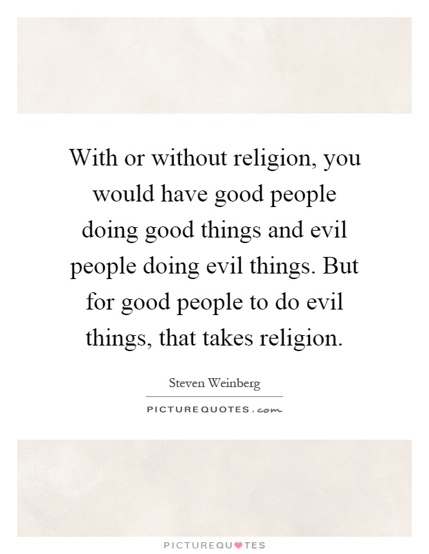With or without religion, you would have good people doing good things and evil people doing evil things. But for good people to do evil things, that takes religion Picture Quote #1