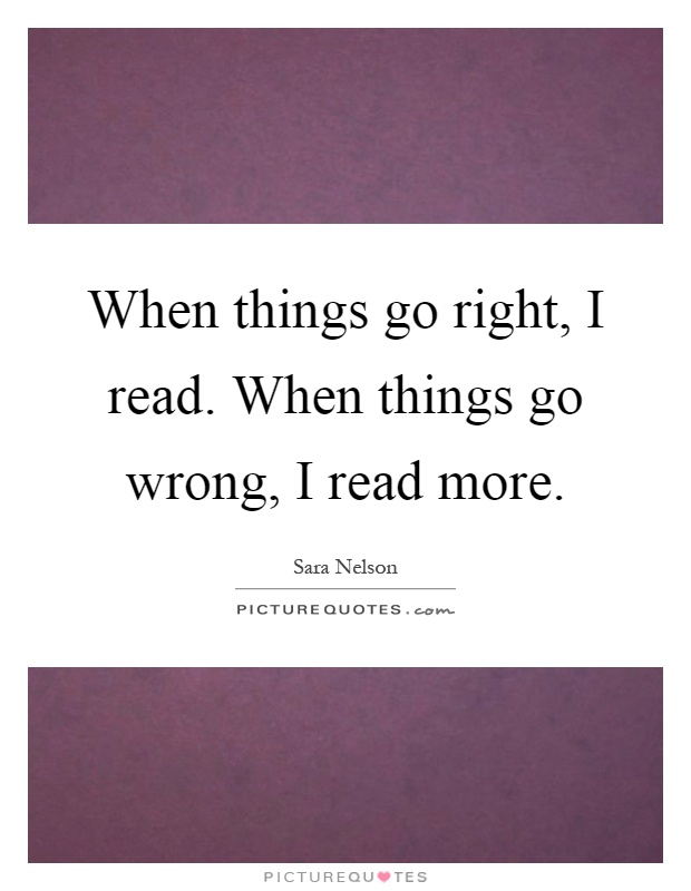 When things go right, I read. When things go wrong, I read more Picture Quote #1