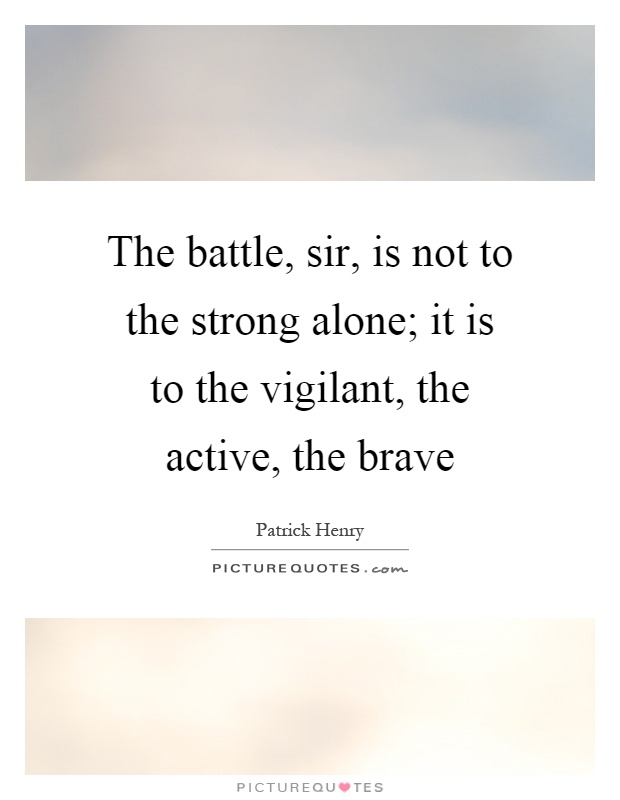 The battle, sir, is not to the strong alone; it is to the vigilant, the active, the brave Picture Quote #1