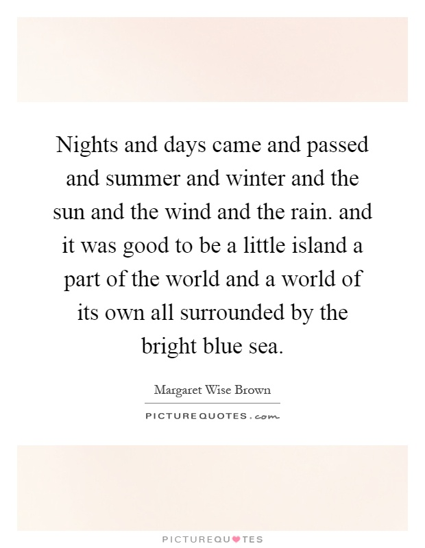 Nights and days came and passed and summer and winter and the sun and the wind and the rain. and it was good to be a little island a part of the world and a world of its own all surrounded by the bright blue sea Picture Quote #1