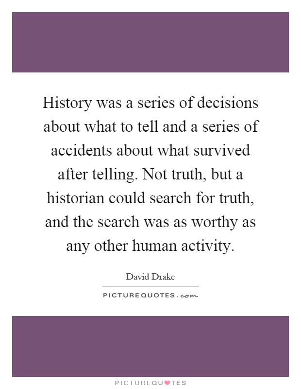 History was a series of decisions about what to tell and a series of accidents about what survived after telling. Not truth, but a historian could search for truth, and the search was as worthy as any other human activity Picture Quote #1