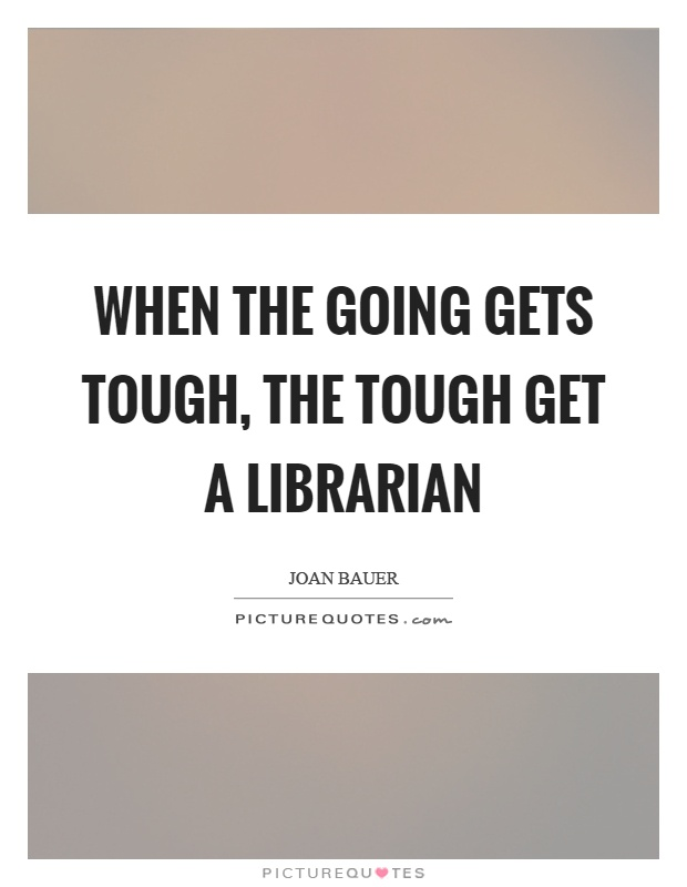 When the going gets tough, the tough get a librarian Picture Quote #1