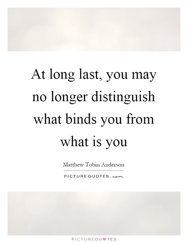 At long last, you may no longer distinguish what binds you from what is you Picture Quote #1