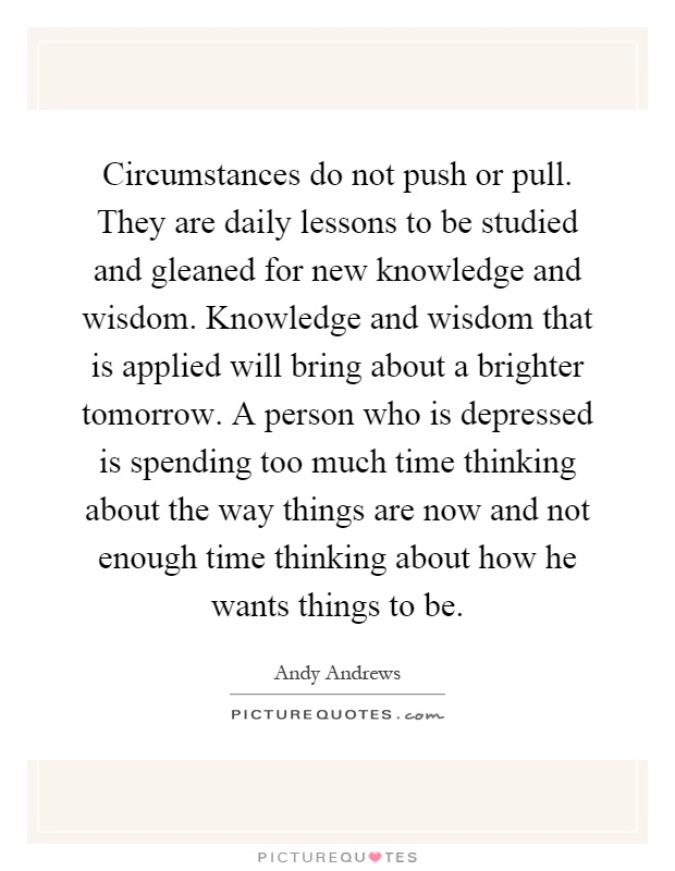 Circumstances do not push or pull. They are daily lessons to be studied and gleaned for new knowledge and wisdom. Knowledge and wisdom that is applied will bring about a brighter tomorrow. A person who is depressed is spending too much time thinking about the way things are now and not enough time thinking about how he wants things to be Picture Quote #1