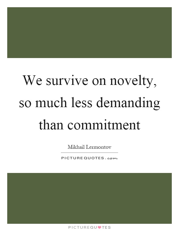We survive on novelty, so much less demanding than commitment Picture Quote #1