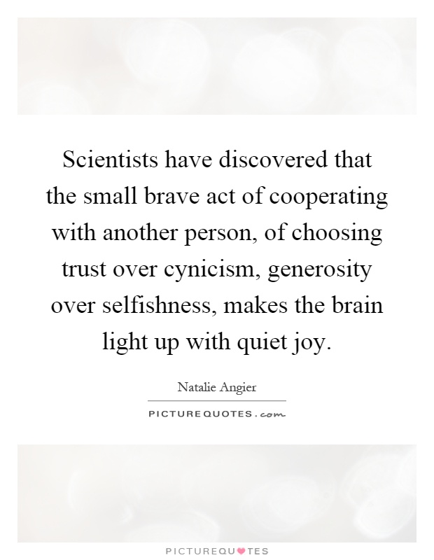 Scientists have discovered that the small brave act of cooperating with another person, of choosing trust over cynicism, generosity over selfishness, makes the brain light up with quiet joy Picture Quote #1