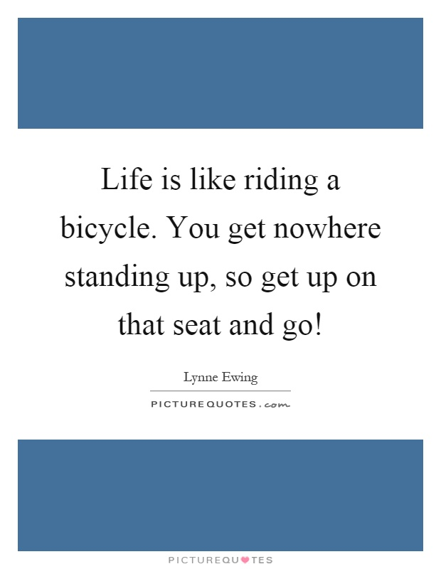 Life is like riding a bicycle. You get nowhere standing up, so get up on that seat and go! Picture Quote #1