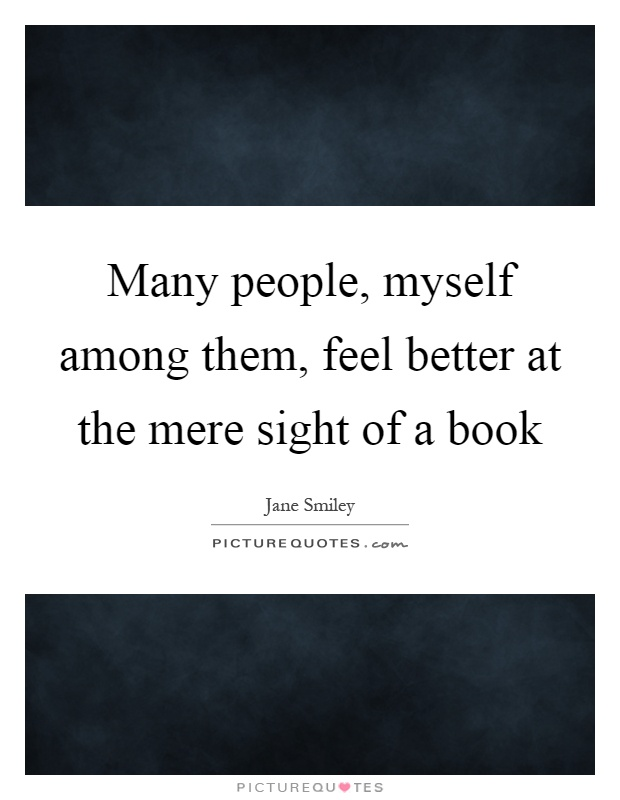 Many people, myself among them, feel better at the mere sight of a book Picture Quote #1
