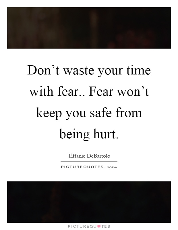 Don't waste your time with fear.. Fear won't keep you safe from being hurt Picture Quote #1