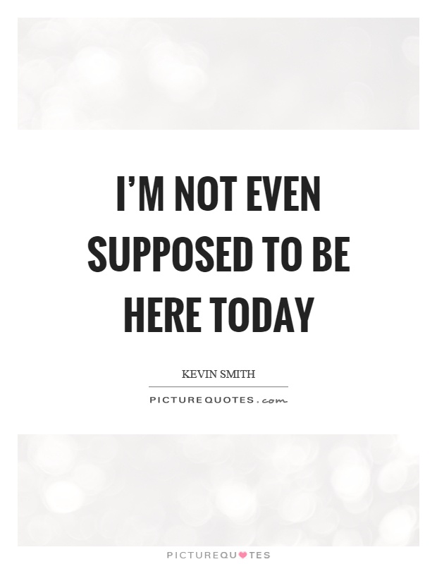 I'm not even supposed to be here today Picture Quote #1
