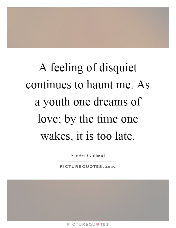 A feeling of disquiet continues to haunt me. As a youth one dreams of love; by the time one wakes, it is too late Picture Quote #1