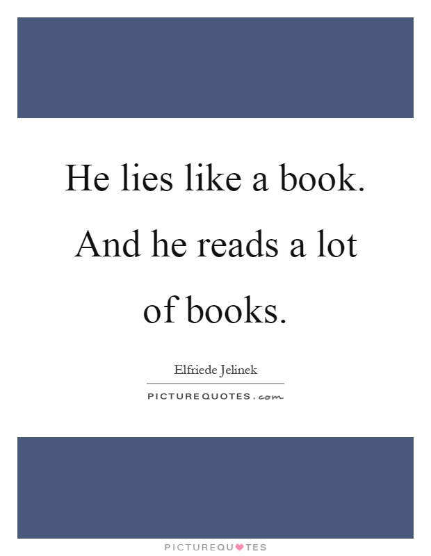 He lies like a book. And he reads a lot of books Picture Quote #1