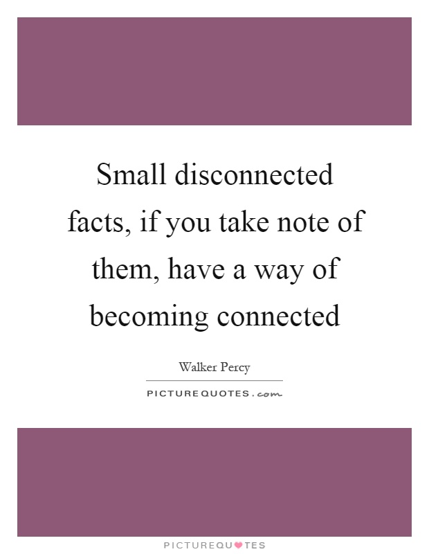 Small disconnected facts, if you take note of them, have a way of becoming connected Picture Quote #1