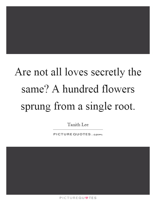 Are not all loves secretly the same? A hundred flowers sprung from a single root Picture Quote #1
