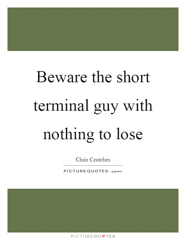 Beware the short terminal guy with nothing to lose Picture Quote #1