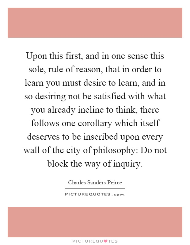 Upon this first, and in one sense this sole, rule of reason, that in order to learn you must desire to learn, and in so desiring not be satisfied with what you already incline to think, there follows one corollary which itself deserves to be inscribed upon every wall of the city of philosophy: Do not block the way of inquiry Picture Quote #1