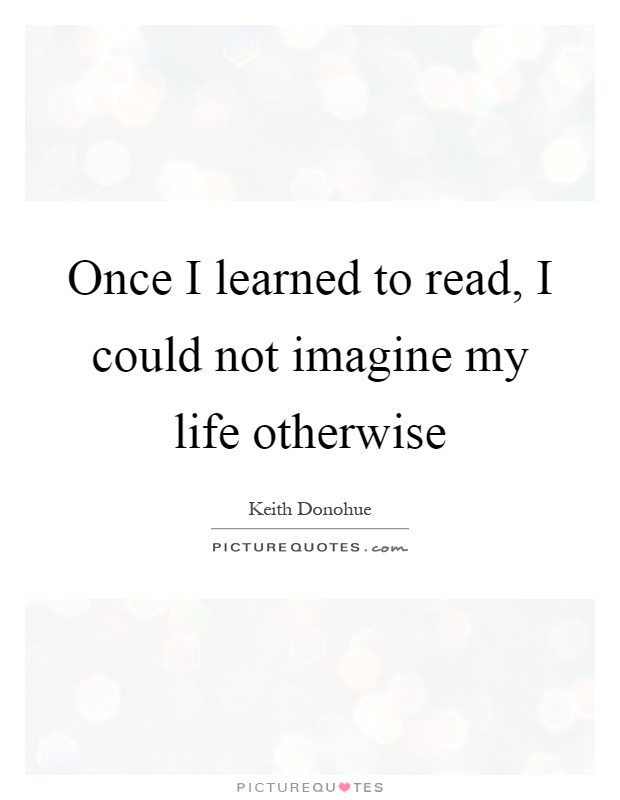 how i learned to read Since i couldn't read it'd never have occurred to me that i'd become a writer  seriously i wanted to get married and have babies, something so.