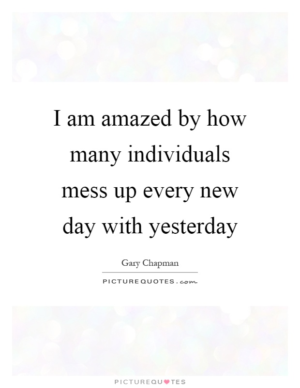 I am amazed by how many individuals mess up every new day with yesterday Picture Quote #1