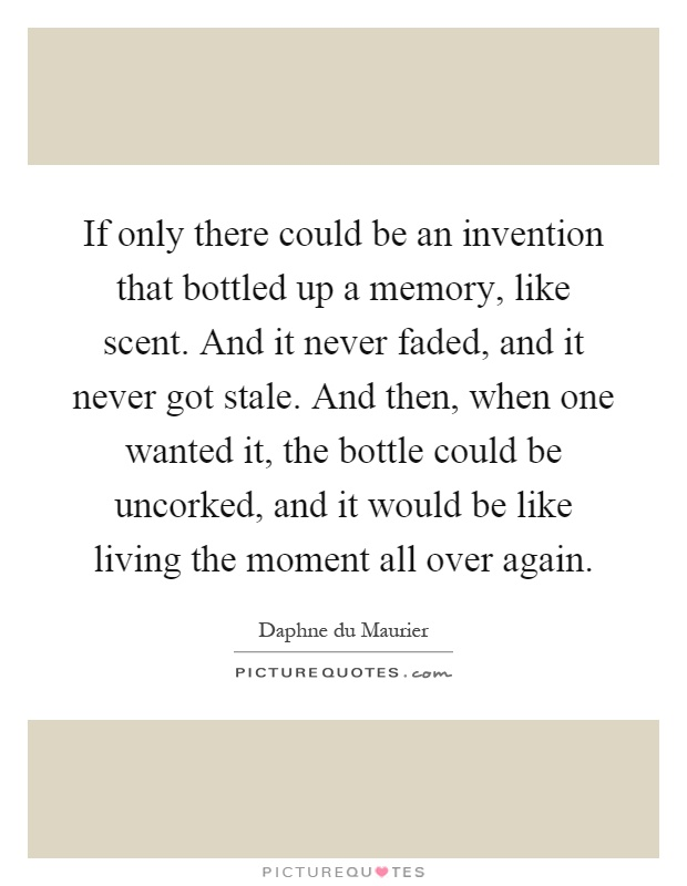 If only there could be an invention that bottled up a memory, like scent. And it never faded, and it never got stale. And then, when one wanted it, the bottle could be uncorked, and it would be like living the moment all over again Picture Quote #1