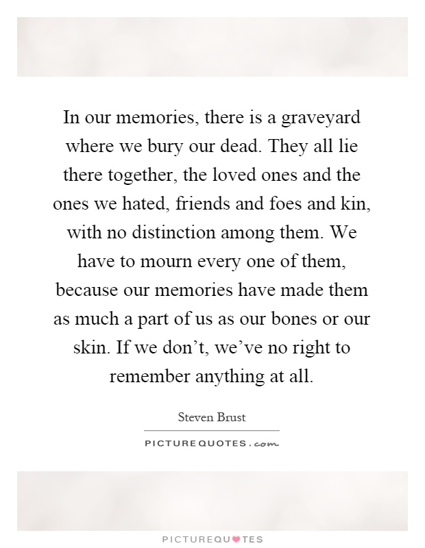 In Our Memories, There Is A Graveyard Where We Bury Our Dead. They All Lie  There Together, The Loved Ones And The Ones We Hated, Friends And Foes And  Kin, ...