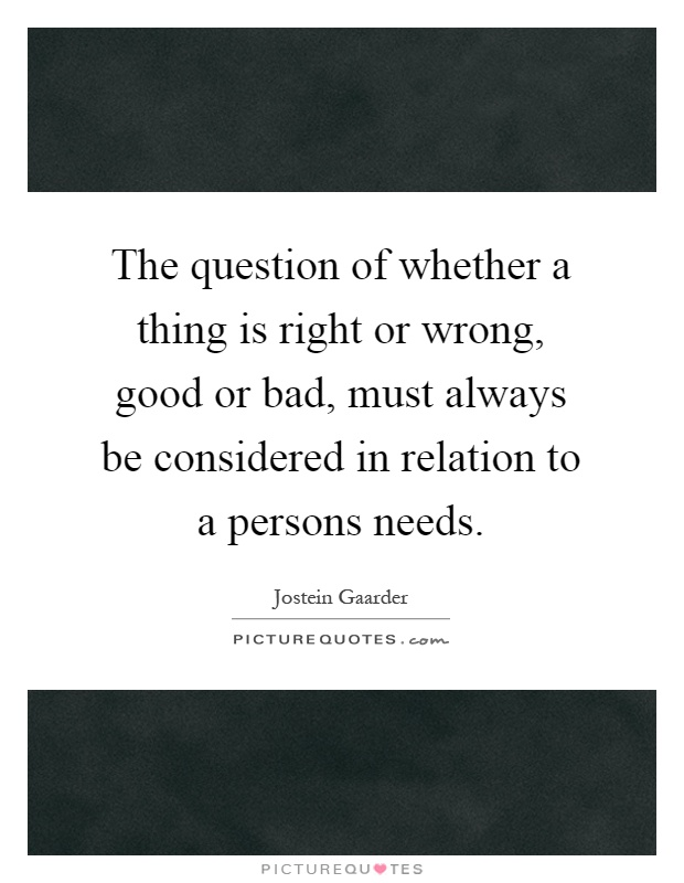 The question of whether a thing is right or wrong, good or bad, must always be considered in relation to a persons needs Picture Quote #1