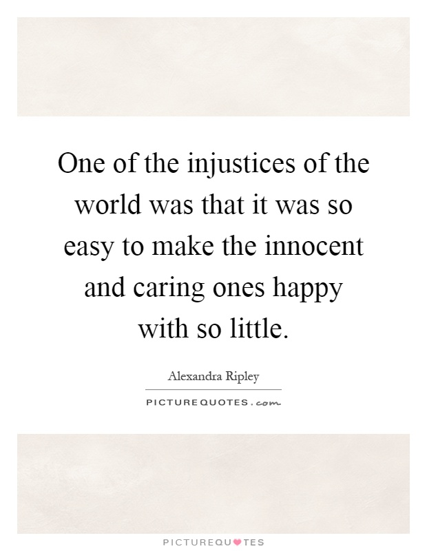 One of the injustices of the world was that it was so easy to make the innocent and caring ones happy with so little Picture Quote #1