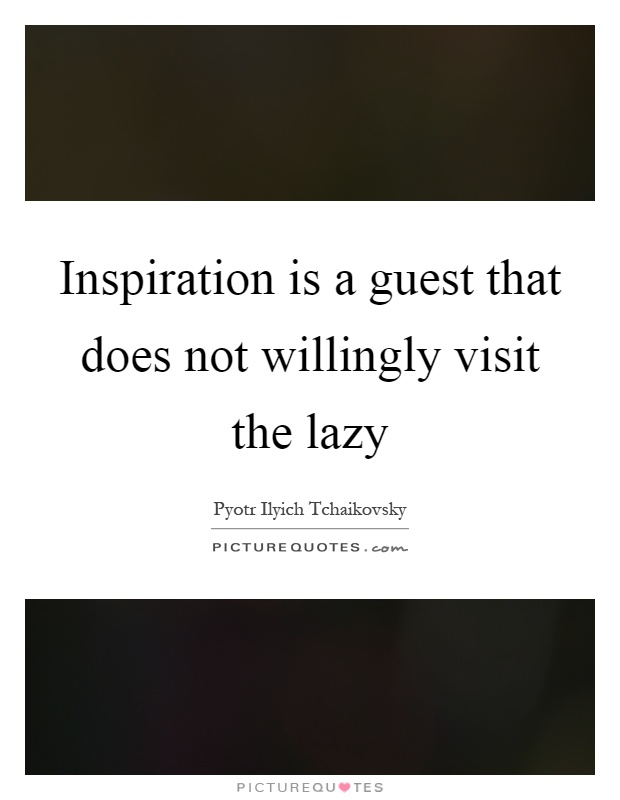 Inspiration is a guest that does not willingly visit the lazy Picture Quote #1