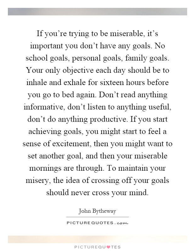 If you're trying to be miserable, it's important you don't have any goals. No school goals, personal goals, family goals. Your only objective each day should be to inhale and exhale for sixteen hours before you go to bed again. Don't read anything informative, don't listen to anything useful, don't do anything productive. If you start achieving goals, you might start to feel a sense of excitement, then you might want to set another goal, and then your miserable mornings are through. To maintain your misery, the idea of crossing off your goals should never cross your mind Picture Quote #1
