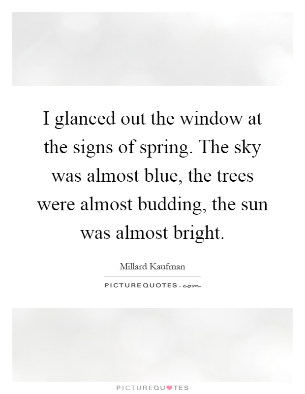 I glanced out the window at the signs of spring. The sky was almost blue, the trees were almost budding, the sun was almost bright Picture Quote #1