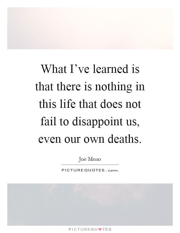 What I've learned is that there is nothing in this life that does not fail to disappoint us, even our own deaths Picture Quote #1