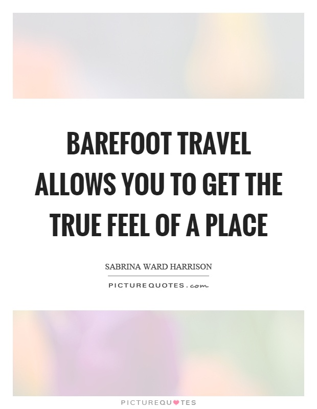 Barefoot travel allows you to get the true feel of a place Picture Quote #1