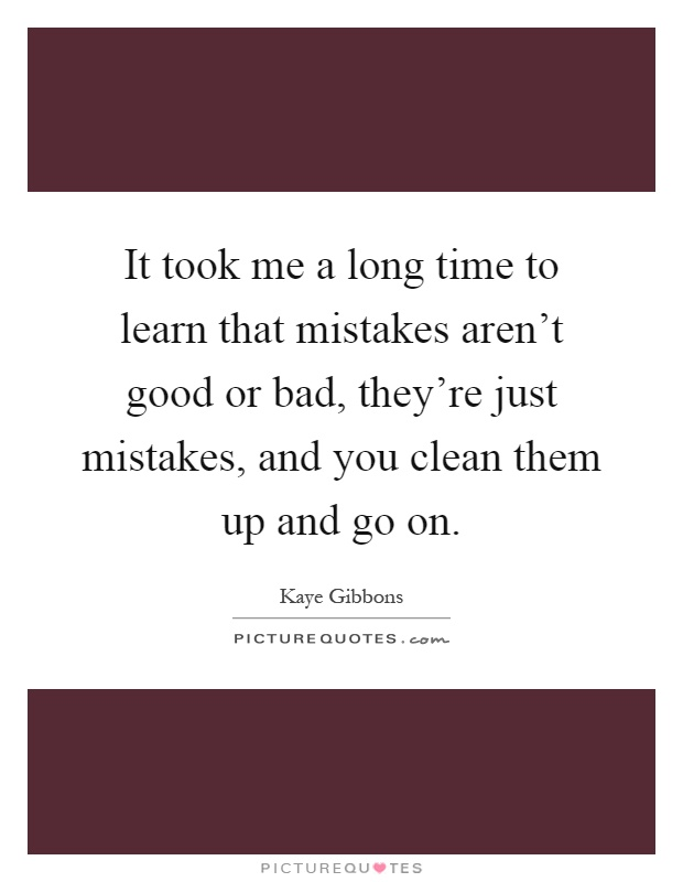 It took me a long time to learn that mistakes aren't good or bad, they're just mistakes, and you clean them up and go on Picture Quote #1