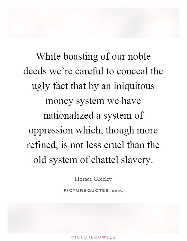 While boasting of our noble deeds we're careful to conceal the ugly fact that by an iniquitous money system we have nationalized a system of oppression which, though more refined, is not less cruel than the old system of chattel slavery Picture Quote #1