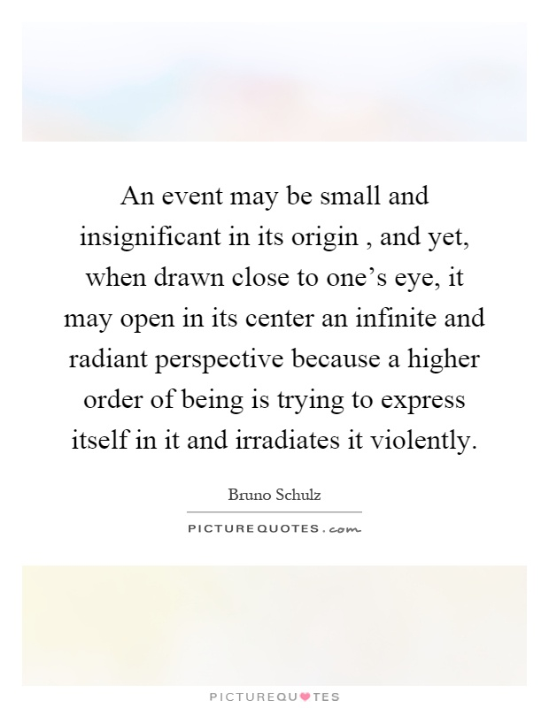 An event may be small and insignificant in its origin, and yet, when drawn close to one's eye, it may open in its center an infinite and radiant perspective because a higher order of being is trying to express itself in it and irradiates it violently Picture Quote #1
