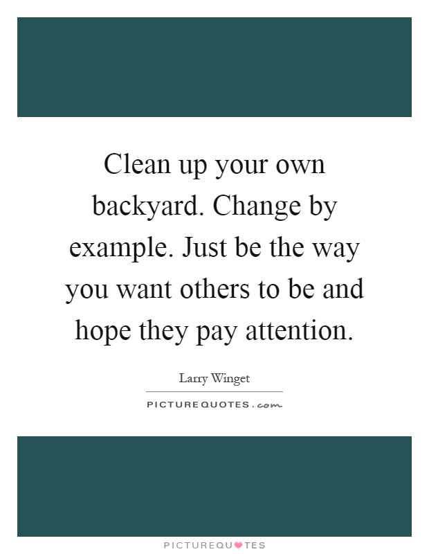 Clean up your own backyard. Change by example. Just be the way you want others to be and hope they pay attention Picture Quote #1