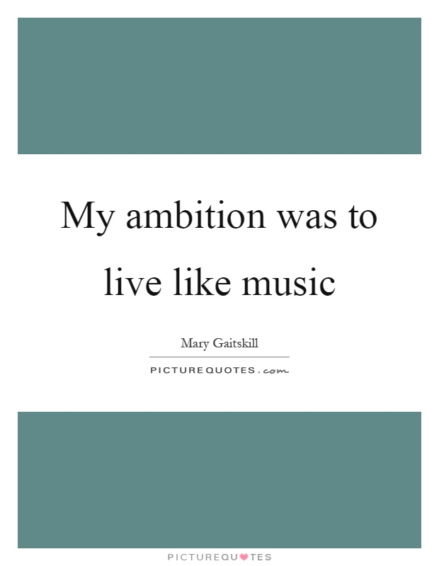 My ambition was to live like music Picture Quote #1