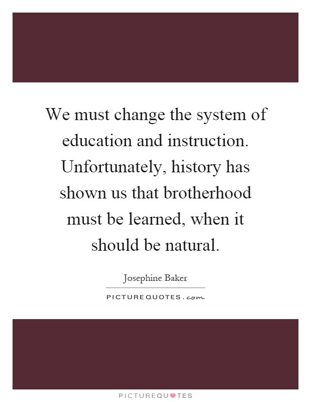 We must change the system of education and instruction. Unfortunately, history has shown us that brotherhood must be learned, when it should be natural Picture Quote #1