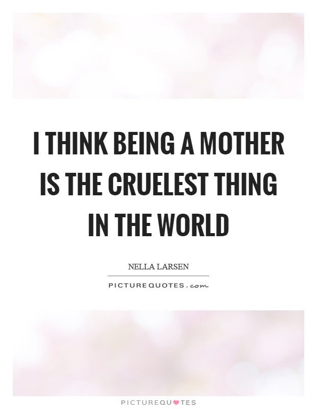 I think being a mother is the cruelest thing in the world Picture Quote #1