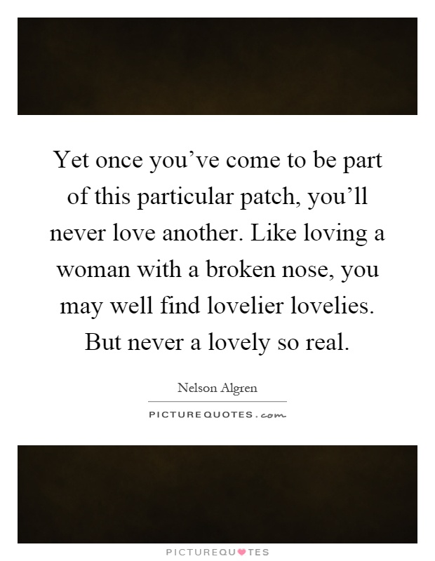 Yet once you've come to be part of this particular patch, you'll never love another. Like loving a woman with a broken nose, you may well find lovelier lovelies. But never a lovely so real Picture Quote #1