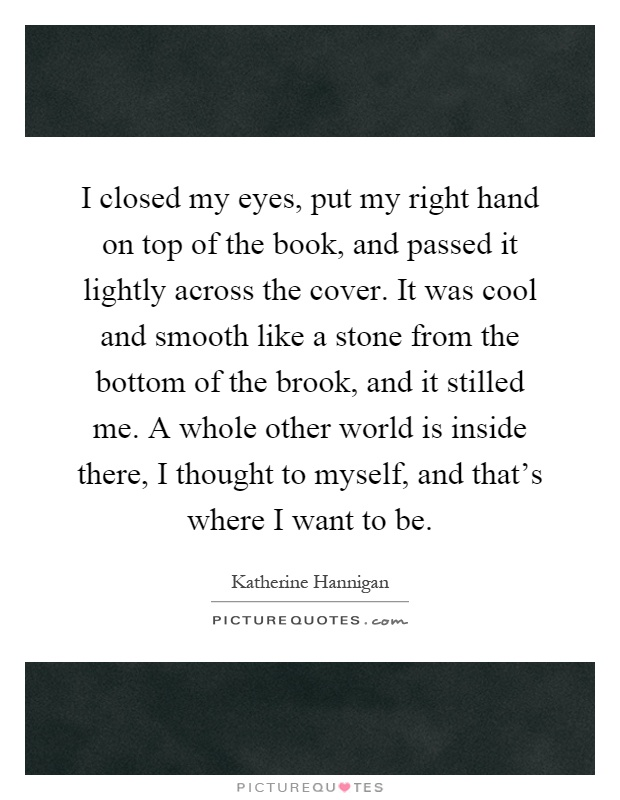 I closed my eyes, put my right hand on top of the book, and passed it lightly across the cover. It was cool and smooth like a stone from the bottom of the brook, and it stilled me. A whole other world is inside there, I thought to myself, and that's where I want to be Picture Quote #1