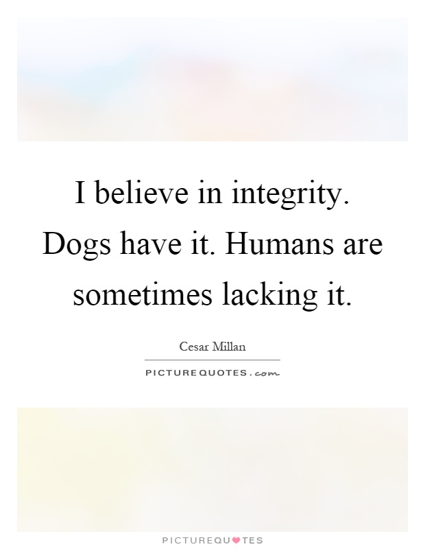 I believe in integrity. Dogs have it. Humans are sometimes lacking it Picture Quote #1