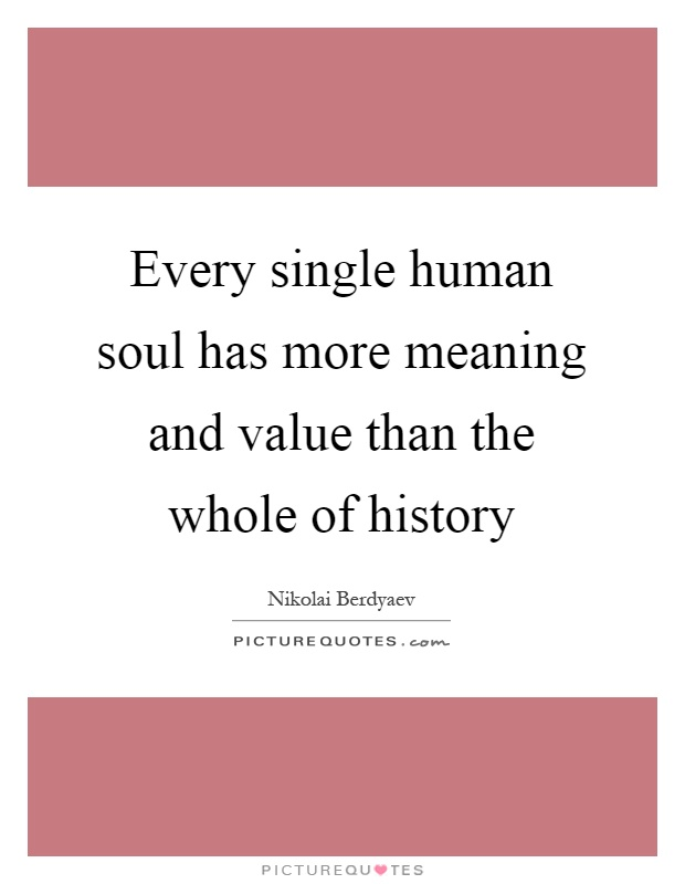 Every Single Human Soul Has More Meaning And Value Than