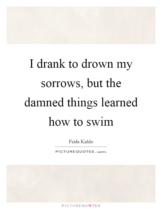 I drank to drown my sorrows, but the damned things learned how to swim Picture Quote #1