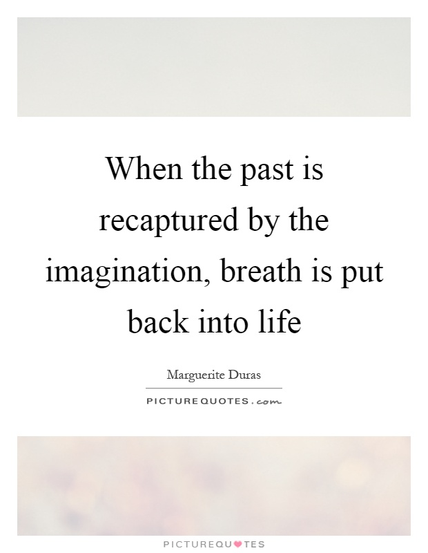 When the past is recaptured by the imagination, breath is put back into life Picture Quote #1