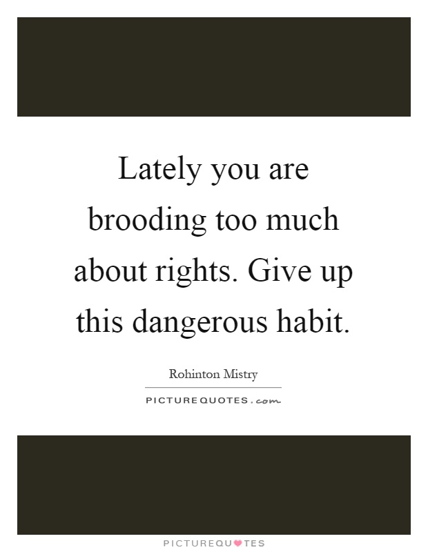 Lately you are brooding too much about rights. Give up this dangerous habit Picture Quote #1