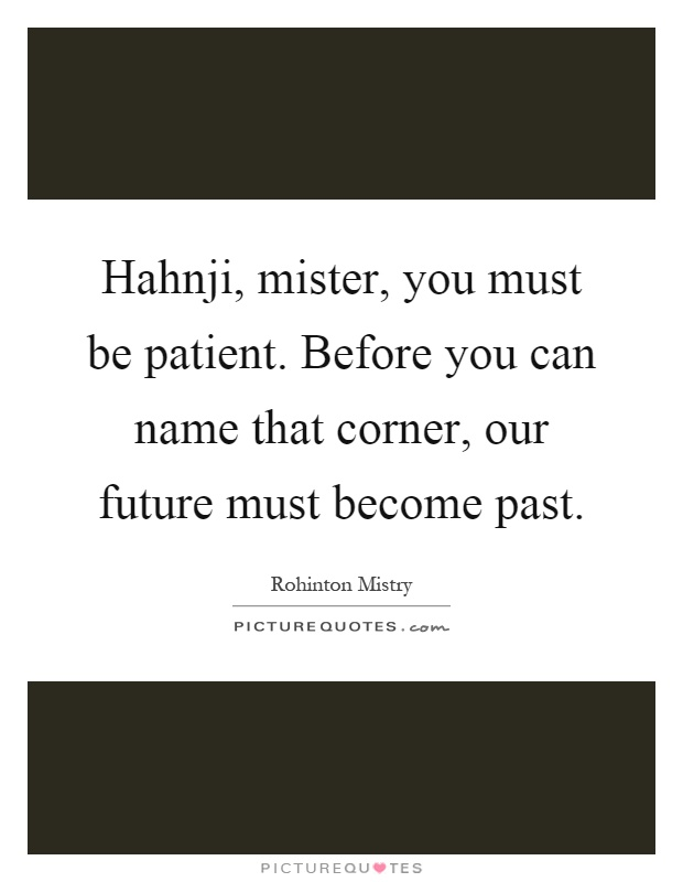Hahnji, mister, you must be patient. Before you can name that corner, our future must become past Picture Quote #1