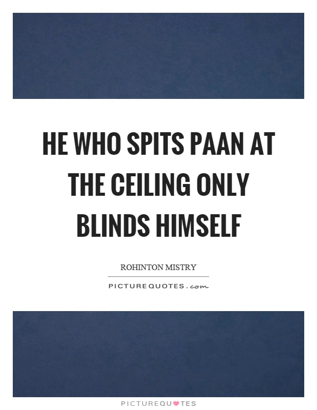 He who spits paan at the ceiling only blinds himself Picture Quote #1
